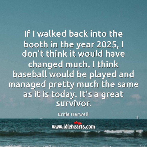 If I walked back into the booth in the year 2025, I don't Ernie Harwell Picture Quote