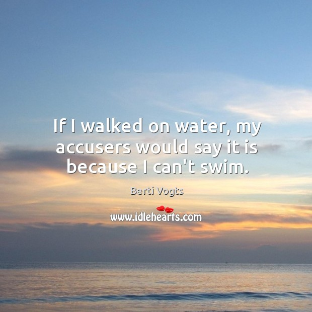 If I walked on water, my accusers would say it is because I can't swim. Image