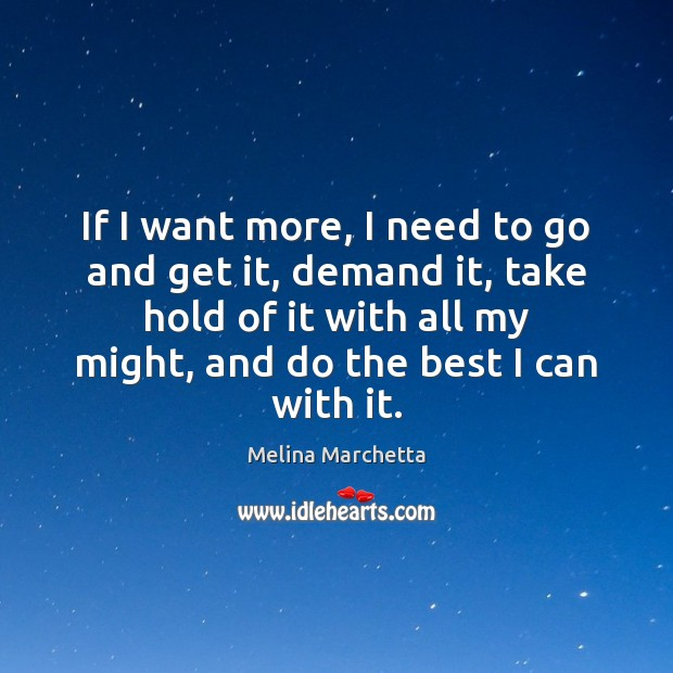 If I want more, I need to go and get it, demand Melina Marchetta Picture Quote