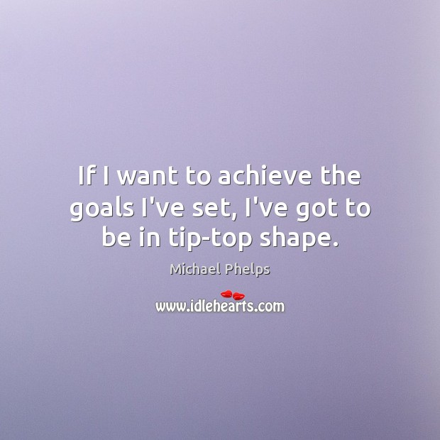 If I want to achieve the goals I've set, I've got to be in tip-top shape. Michael Phelps Picture Quote