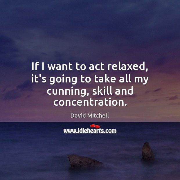 Image, If I want to act relaxed, it's going to take all my cunning, skill and concentration.