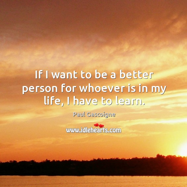 If I want to be a better person for whoever is in my life, I have to learn. Paul Gascoigne Picture Quote
