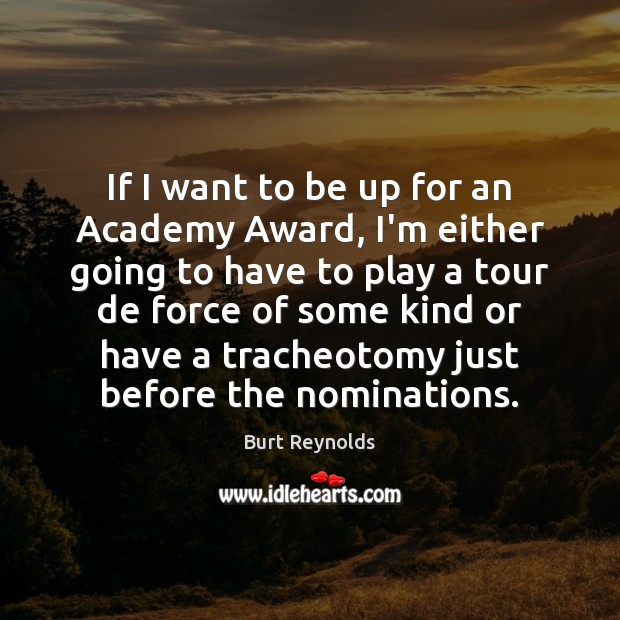 If I want to be up for an Academy Award, I'm either Burt Reynolds Picture Quote