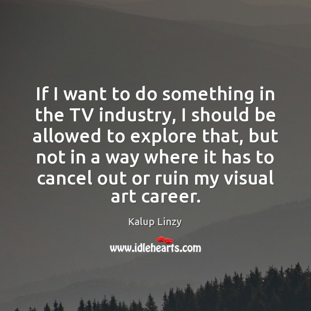 If I want to do something in the TV industry, I should Kalup Linzy Picture Quote