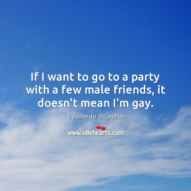 If I want to go to a party with a few male friends, it doesn't mean I'm gay. Leonardo DiCaprio Picture Quote