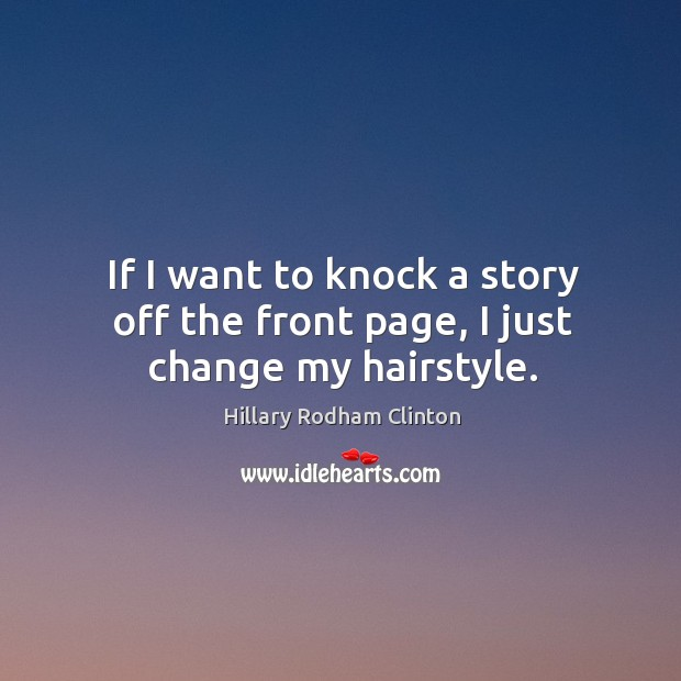 If I want to knock a story off the front page, I just change my hairstyle. Hillary Rodham Clinton Picture Quote