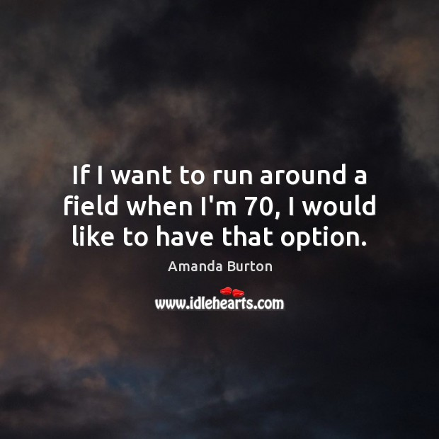 Image, If I want to run around a field when I'm 70, I would like to have that option.