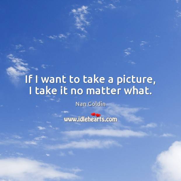 If I want to take a picture, I take it no matter what. No Matter What Quotes Image