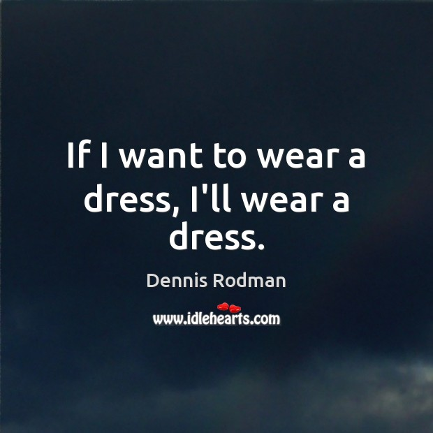 If I want to wear a dress, I'll wear a dress. Dennis Rodman Picture Quote