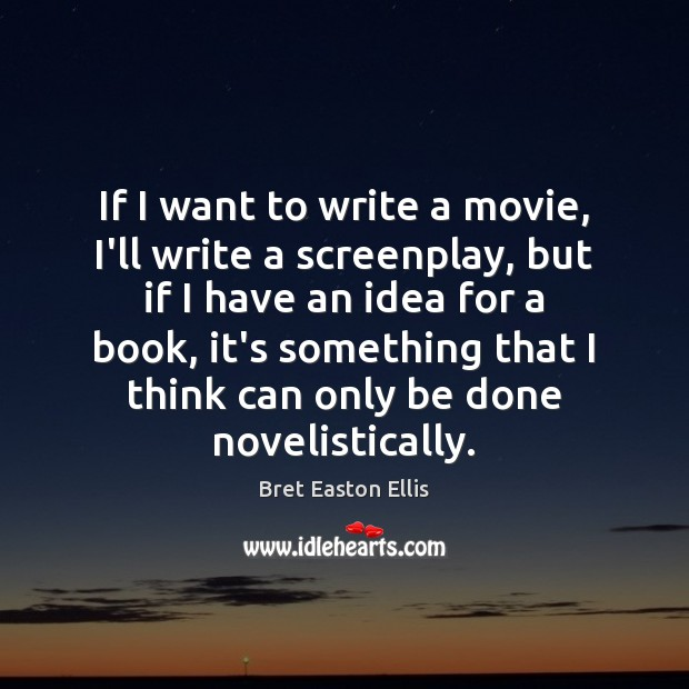 If I want to write a movie, I'll write a screenplay, but Bret Easton Ellis Picture Quote