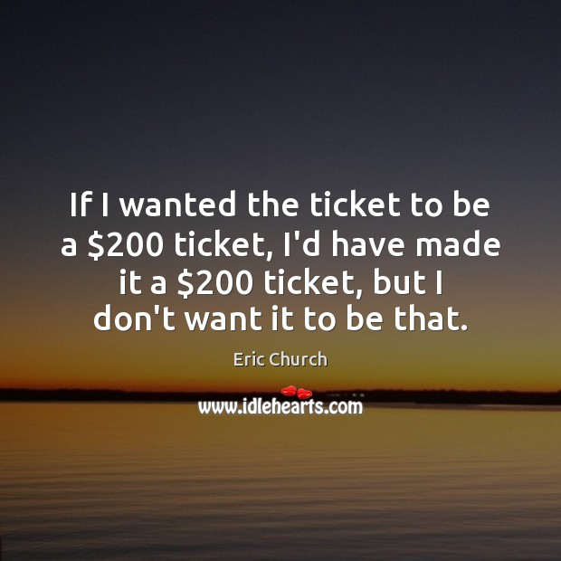 If I wanted the ticket to be a $200 ticket, I'd have made Eric Church Picture Quote