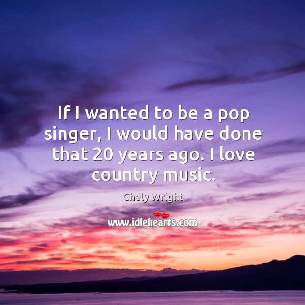 If I wanted to be a pop singer, I would have done that 20 years ago. I love country music. Image