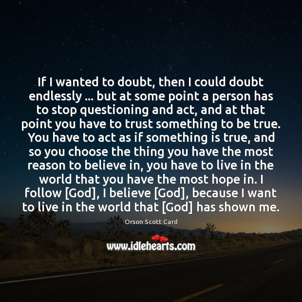 If I wanted to doubt, then I could doubt endlessly … but at Orson Scott Card Picture Quote