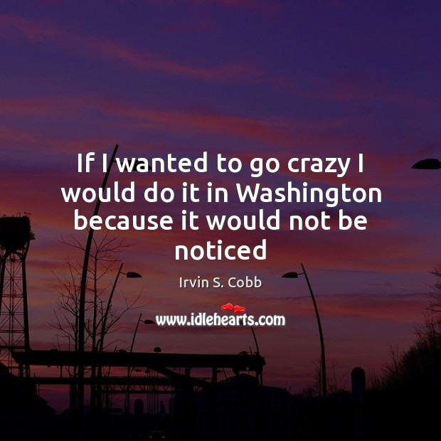 If I wanted to go crazy I would do it in Washington because it would not be noticed Image