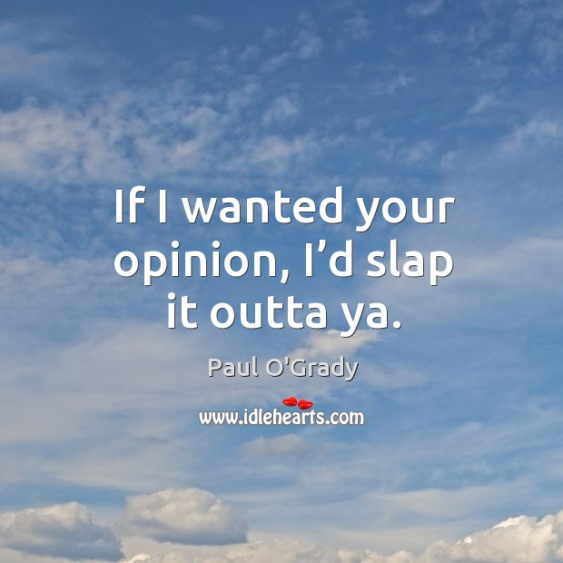 If I wanted your opinion, I'd slap it outta ya. Image
