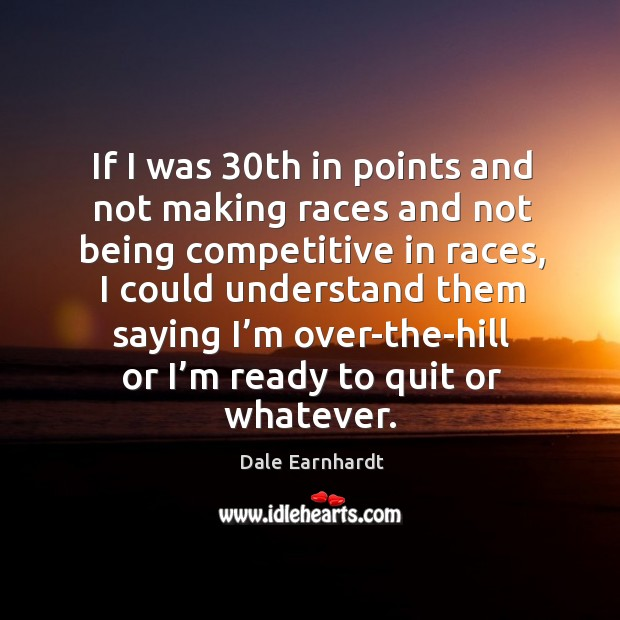 If I was 30th in points and not making races and not being competitive in races Dale Earnhardt Picture Quote