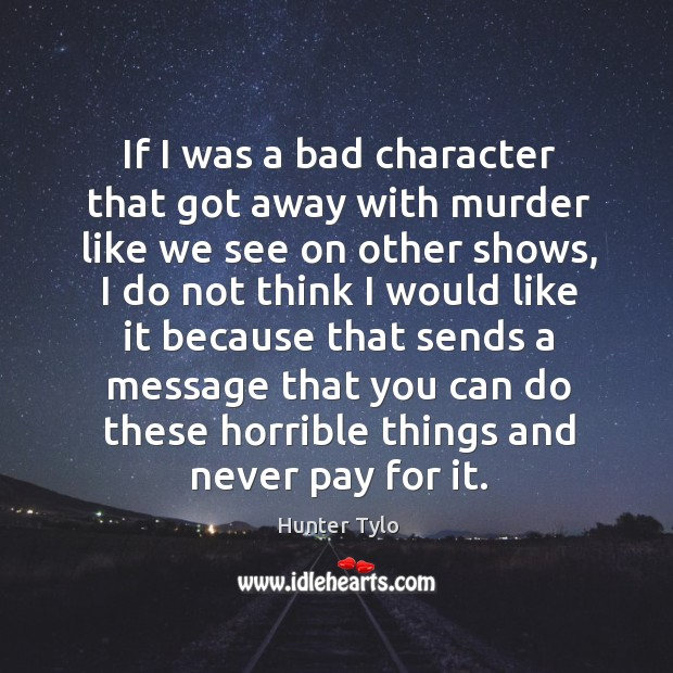 If I was a bad character that got away with murder like we see on other shows Image