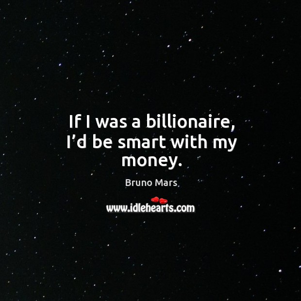 If I was a billionaire, I'd be smart with my money. Bruno Mars Picture Quote