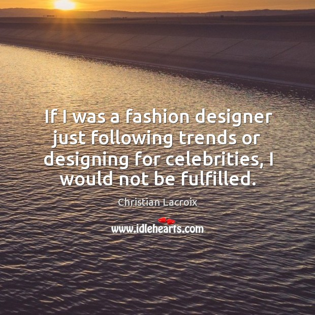 If I was a fashion designer just following trends or designing for Image