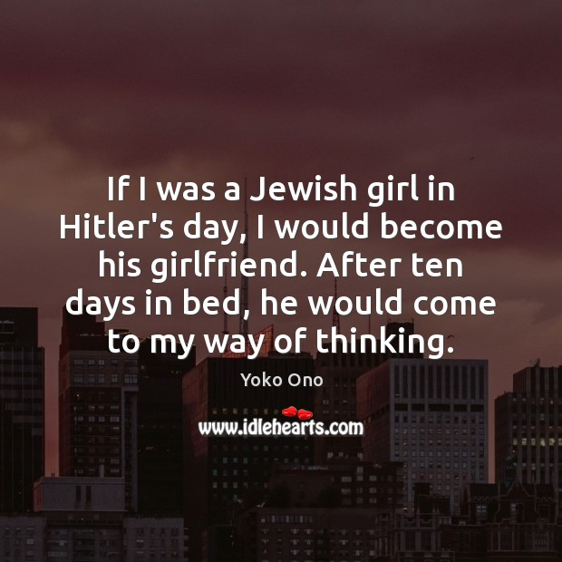 If I was a Jewish girl in Hitler's day, I would become Yoko Ono Picture Quote