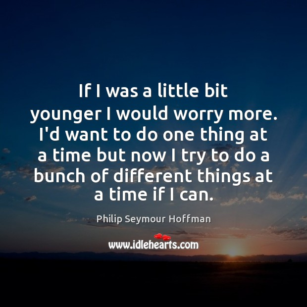If I was a little bit younger I would worry more. I'd Philip Seymour Hoffman Picture Quote