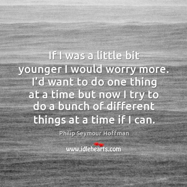 Image, If I was a little bit younger I would worry more. I'd want to do one thing at a time but now I try to