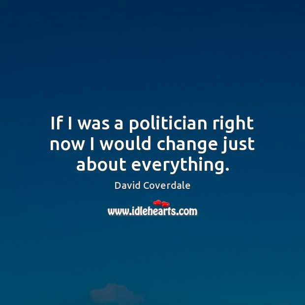 If I was a politician right now I would change just about everything. Image