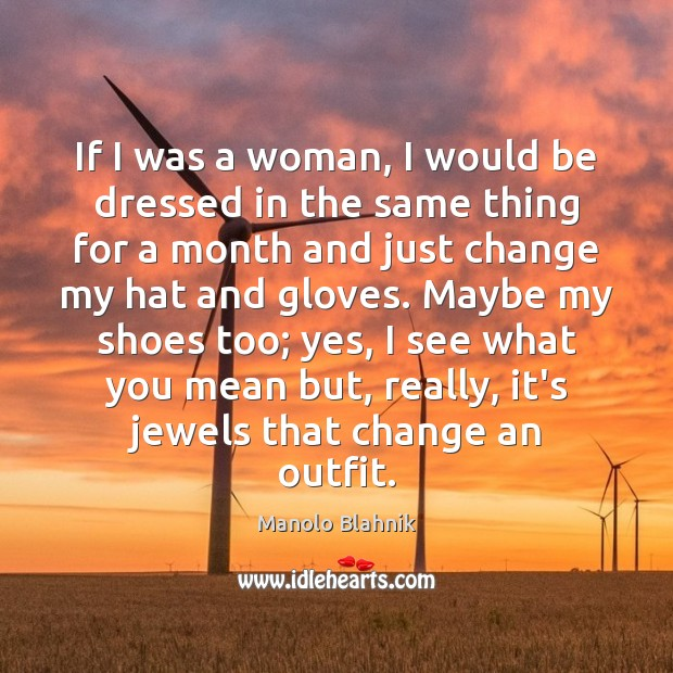 If I was a woman, I would be dressed in the same Manolo Blahnik Picture Quote