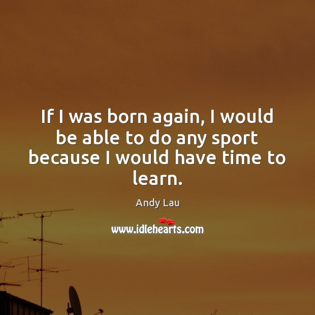 Image, If I was born again, I would be able to do any sport because I would have time to learn.