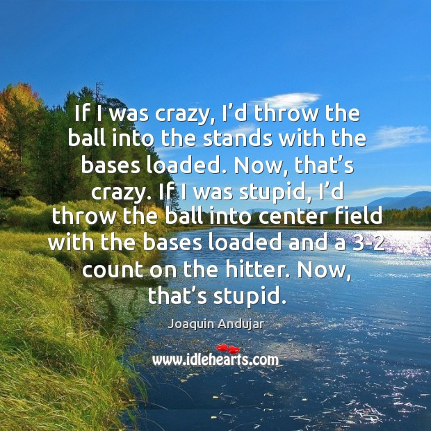 If I was crazy, I'd throw the ball into the stands with the bases loaded. Image