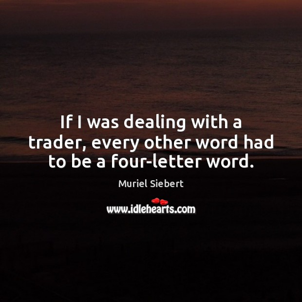 If I was dealing with a trader, every other word had to be a four-letter word. Image