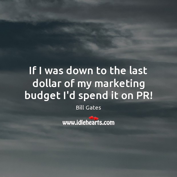 If I was down to the last dollar of my marketing budget I'd spend it on PR! Bill Gates Picture Quote