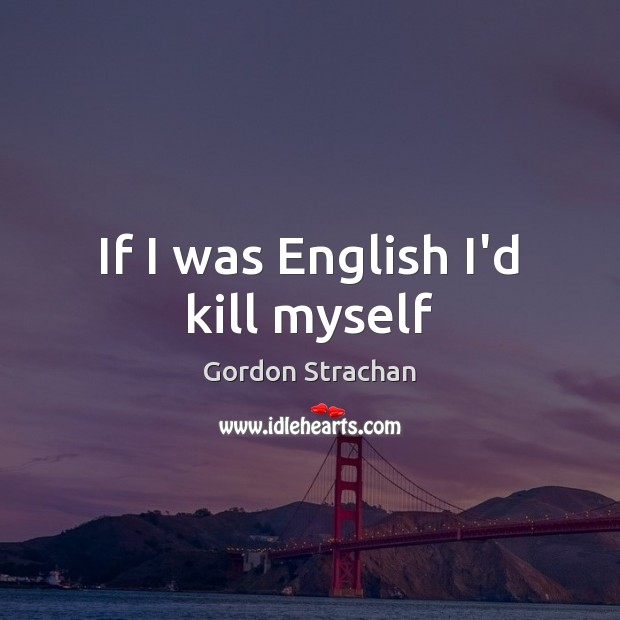 If I was English I'd kill myself Gordon Strachan Picture Quote