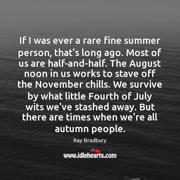 If I was ever a rare fine summer person, that's long ago. Ray Bradbury Picture Quote