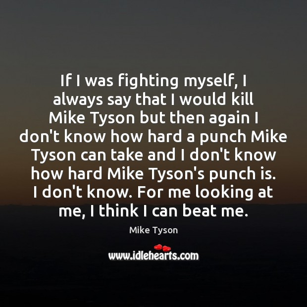 If I was fighting myself, I always say that I would kill Mike Tyson Picture Quote