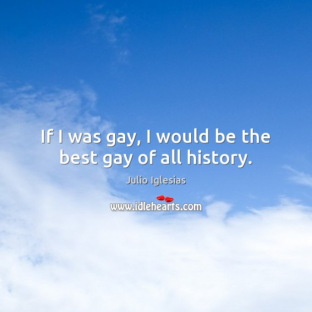 If I was gay, I would be the best gay of all history. Julio Iglesias Picture Quote