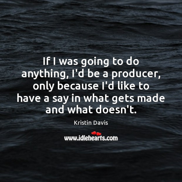 Kristin Davis Picture Quote image saying: If I was going to do anything, I'd be a producer, only