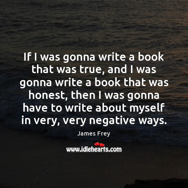 If I was gonna write a book that was true, and I James Frey Picture Quote