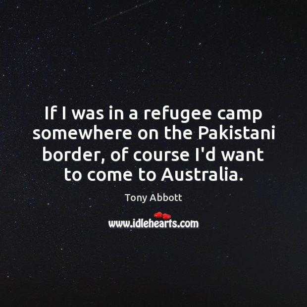 If I was in a refugee camp somewhere on the Pakistani border, Tony Abbott Picture Quote
