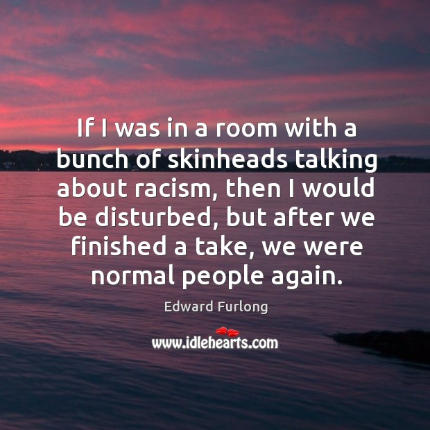 If I was in a room with a bunch of skinheads talking about racism Edward Furlong Picture Quote