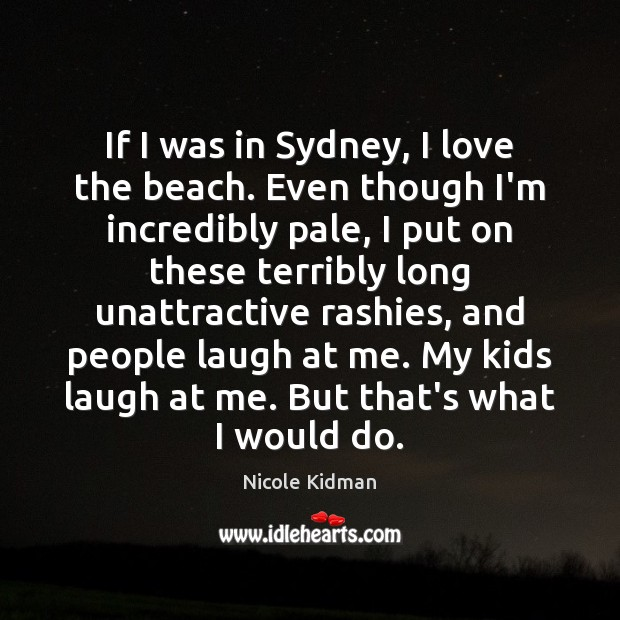 If I was in Sydney, I love the beach. Even though I'm Nicole Kidman Picture Quote