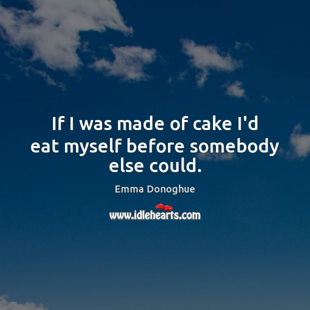 Image, If I was made of cake I'd eat myself before somebody else could.