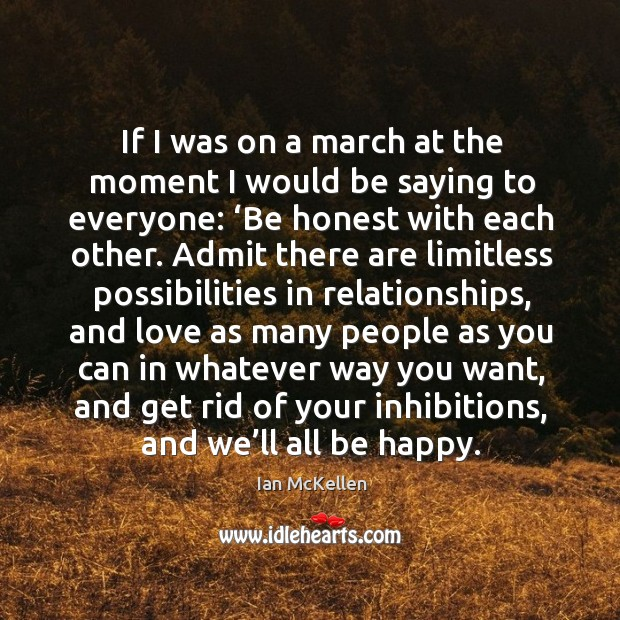If I was on a march at the moment I would be saying to everyone: 'be honest with each other. Ian McKellen Picture Quote