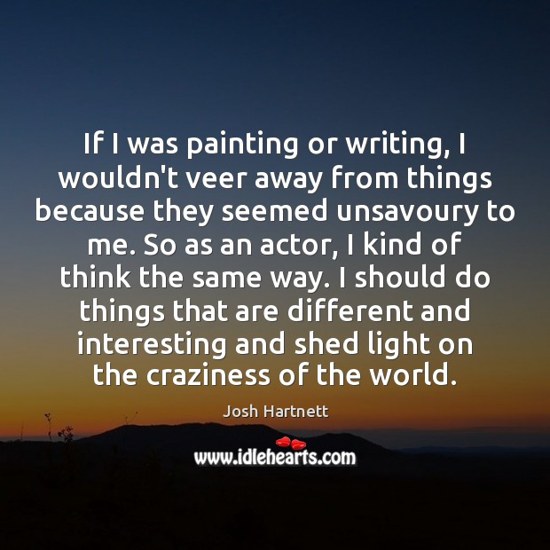 If I was painting or writing, I wouldn't veer away from things Josh Hartnett Picture Quote