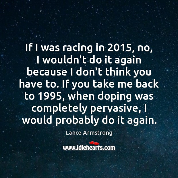 If I was racing in 2015, no, I wouldn't do it again because Lance Armstrong Picture Quote
