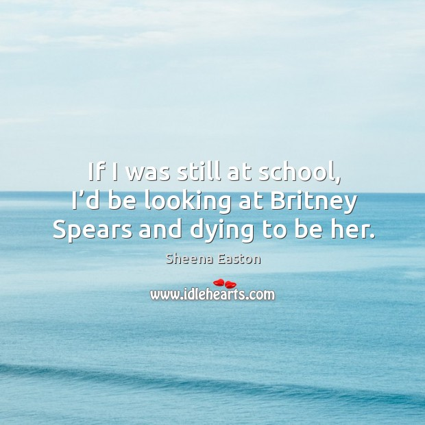 If I was still at school, I'd be looking at britney spears and dying to be her. Sheena Easton Picture Quote
