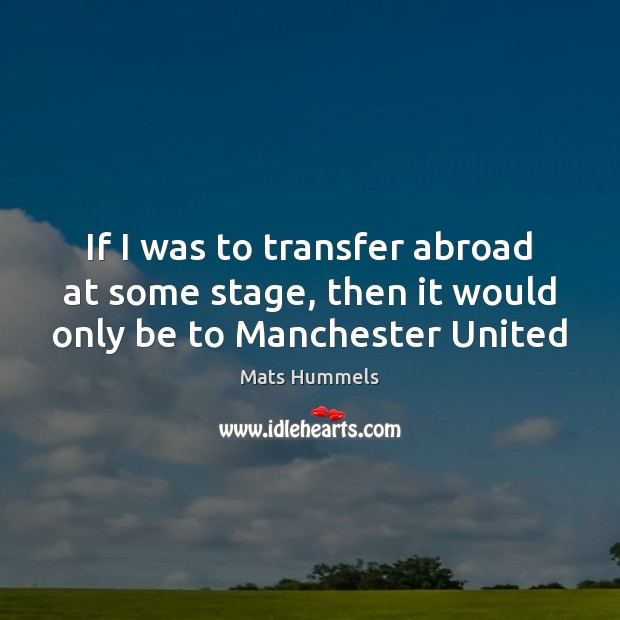 If I was to transfer abroad at some stage, then it would only be to Manchester United Image
