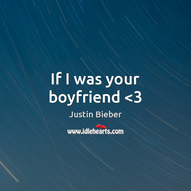 If I was your boyfriend <3 Justin Bieber Picture Quote