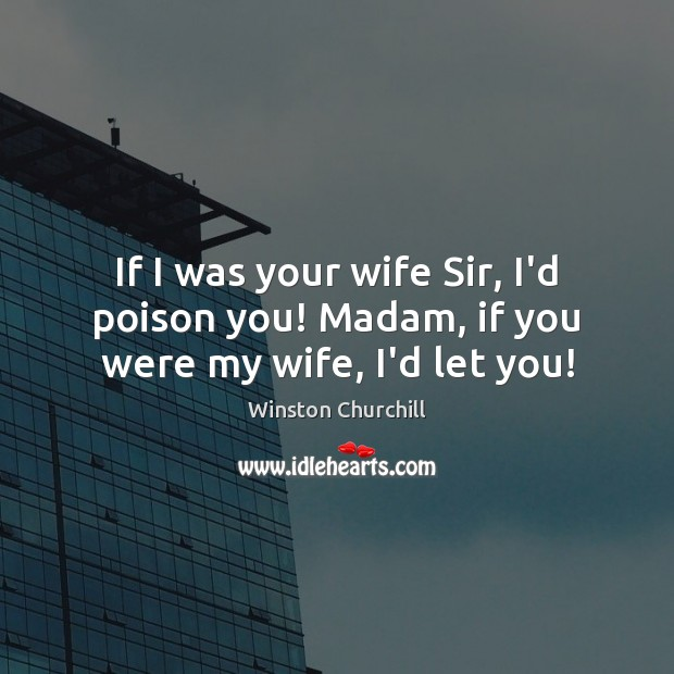 Image, If I was your wife Sir, I'd poison you! Madam, if you were my wife, I'd let you!