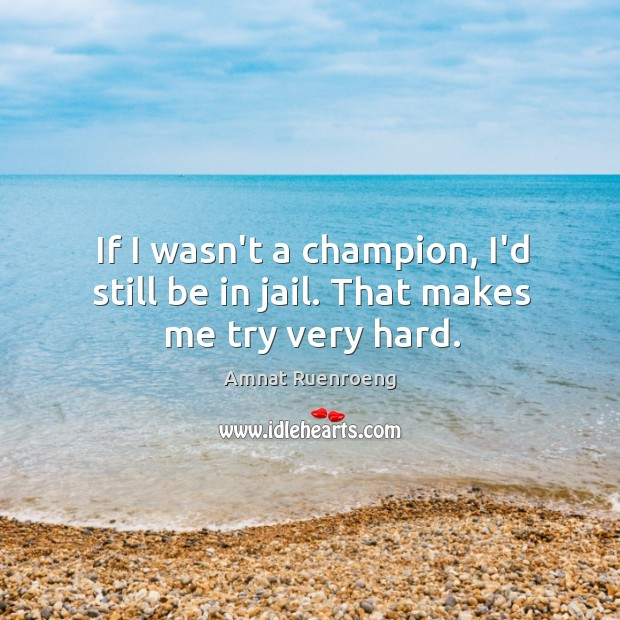 Image, If I wasn't a champion, I'd still be in jail. That makes me try very hard.